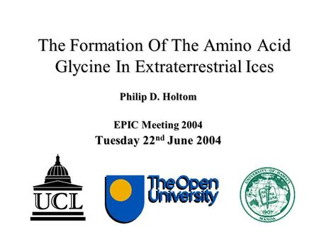 The Formation Of The Amino Acid Glycine In Extraterrestrial Ices Philip D. Holtom EPIC Meeting 2004 Tuesday 22 nd June 2004.