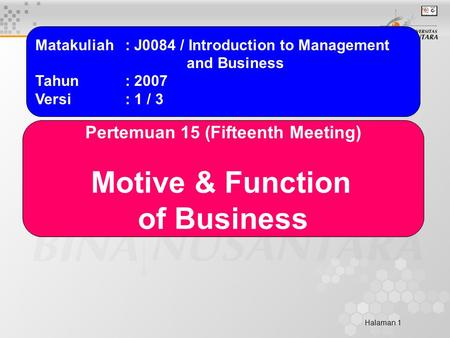 Halaman 1 Matakuliah: J0084 / Introduction to Management and Business Tahun: 2007 Versi: 1 / 3 Pertemuan 15 (Fifteenth Meeting) Motive & Function of Business.