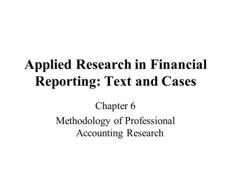 Applied Research in Financial Reporting: Text and Cases Chapter 6 Methodology of Professional Accounting Research.