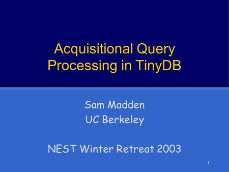 1 Acquisitional Query Processing in TinyDB Sam Madden UC Berkeley NEST Winter Retreat 2003.