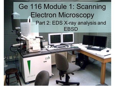 Ge 116 Module 1: Scanning Electron Microscopy Part 2: EDS X-ray analysis and EBSD.