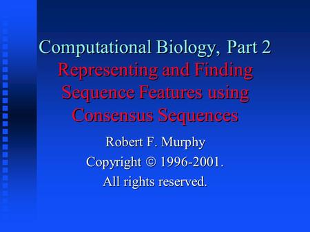 Computational Biology, Part 2 Representing and Finding Sequence Features using Consensus Sequences Robert F. Murphy Copyright  1996-2001. All rights reserved.