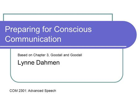 Preparing for Conscious Communication Based on Chapter 3, Goodall and Goodall Lynne Dahmen COM 2301: Advanced Speech.