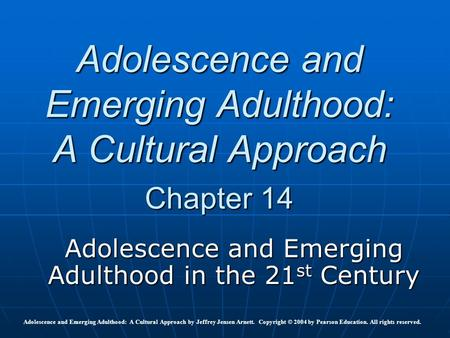 Adolescence and Emerging Adulthood: A Cultural Approach Chapter 14 Adolescence and Emerging Adulthood in the 21 st Century Adolescence and Emerging Adulthood: