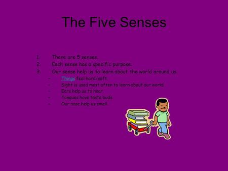 The Five Senses 1.There are 5 senses. 2.Each sense has a specific purpose. 3.Our sense help us to learn about the world around us. –Things feel hard/soft.Things.