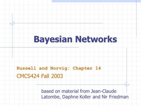 Bayesian Networks Russell and Norvig: Chapter 14 CMCS424 Fall 2003 based on material from Jean-Claude Latombe, Daphne Koller and Nir Friedman.