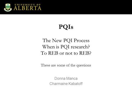PQIs The New PQI Process When is PQI research? To REB or not to REB? These are some of the questions Donna Manca Charmaine Kabatoff.