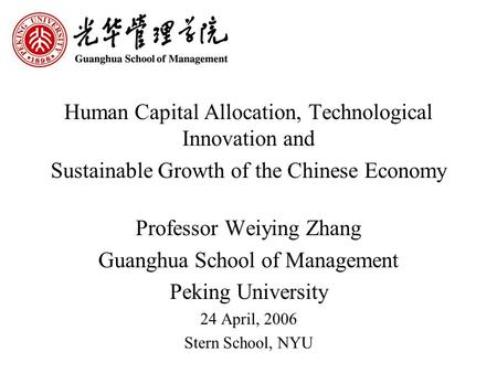 Human Capital Allocation, Technological Innovation and Sustainable Growth of the Chinese Economy Professor Weiying Zhang Guanghua School of Management.