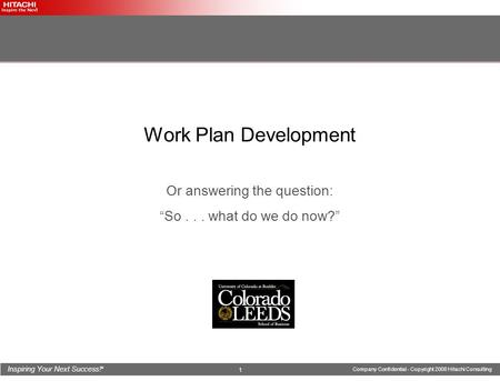 "Inspiring Your Next Success! ® Company Confidential - Copyright 2008 Hitachi Consulting 1 Work Plan Development Or answering the question: ""So... what."