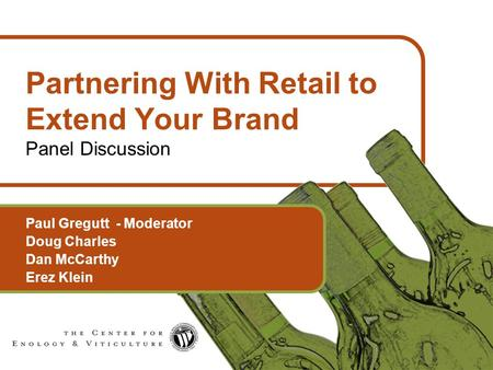1 Partnering With Retail to Extend Your Brand Panel Discussion Paul Gregutt - Moderator Doug Charles Dan McCarthy Erez Klein.