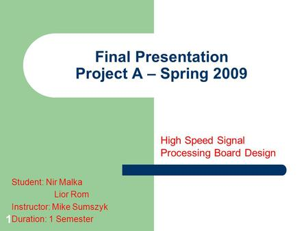 1 Final Presentation Project A – Spring 2009 High Speed Signal Processing Board Design Student: Nir Malka Lior Rom Instructor: Mike Sumszyk Duration: 1.