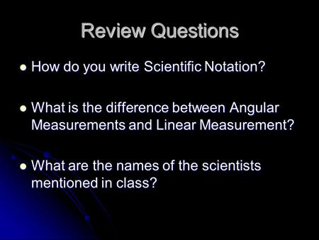 Review Questions How do you write Scientific Notation? How do you write Scientific Notation? What is the difference between Angular Measurements and Linear.