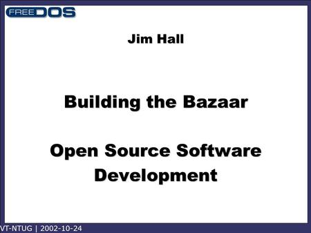 VT-NTUG | 2002-10-24 Jim Hall Building the Bazaar Open Source Software Development.