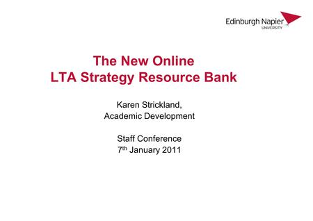 The New Online LTA Strategy Resource Bank Karen Strickland, Academic Development Staff Conference 7 th January 2011.