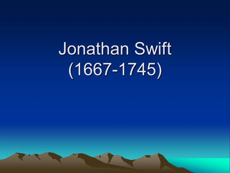 Jonathan Swift (1667-1745). Swift is usually regarded as a satirist for his poignant and bitter attack of his writings on every aspect of English society.