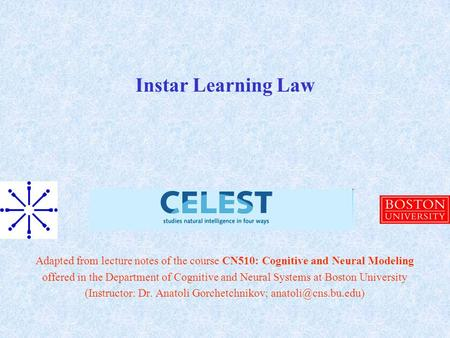 Instar Learning Law Adapted from lecture notes of the course CN510: Cognitive and Neural Modeling offered in the Department of Cognitive and Neural Systems.