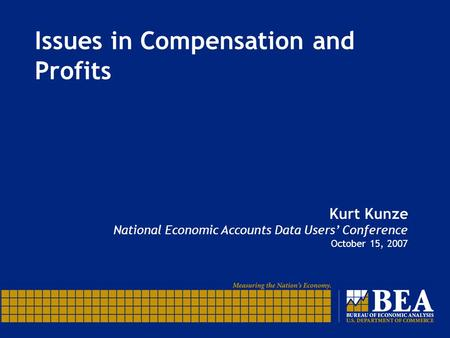 Issues in Compensation and Profits Kurt Kunze National Economic Accounts Data Users' Conference October 15, 2007.