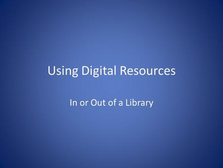 Using Digital Resources In or Out of a Library. Initial Search First decide what your topic is. Be sure that the topic is neither too broad, nor too narrow.