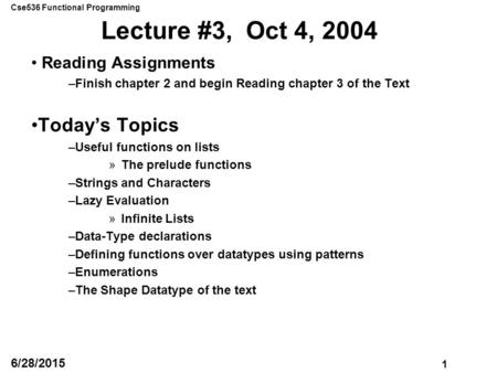 Cse536 Functional Programming 1 6/28/2015 Lecture #3, Oct 4, 2004 Reading Assignments –Finish chapter 2 and begin Reading chapter 3 of the Text Today's.