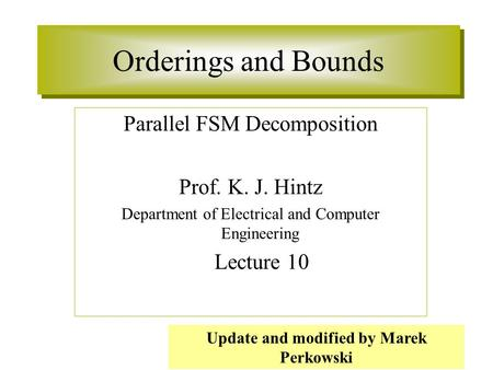 Orderings and Bounds Parallel FSM Decomposition Prof. K. J. Hintz Department of Electrical and Computer Engineering Lecture 10 Update and modified by Marek.
