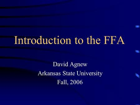 Introduction to the FFA David Agnew Arkansas State University Fall, 2006.