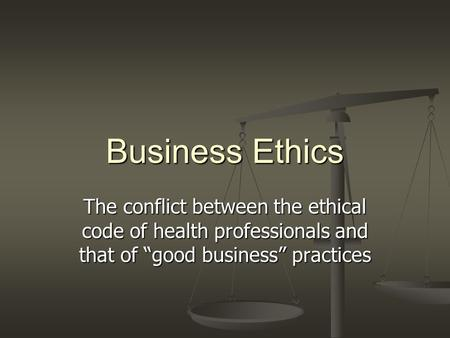 "Business Ethics The conflict between the ethical code of health professionals and that of ""good business"" practices."