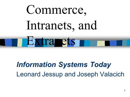 1 Chapter 5 Electronic Commerce, Intranets, and Extranets Information Systems Today Leonard Jessup and Joseph Valacich.