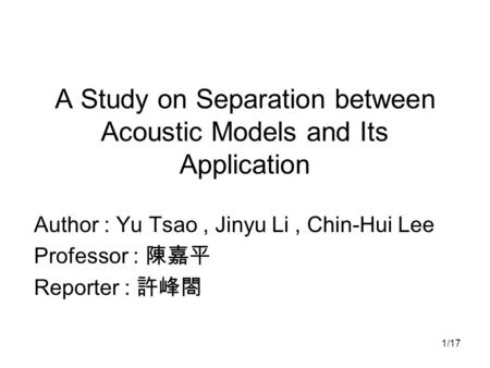 1/17 A Study on Separation between Acoustic Models and Its Application Author : Yu Tsao, Jinyu Li, Chin-Hui Lee Professor : 陳嘉平 Reporter : 許峰閤.