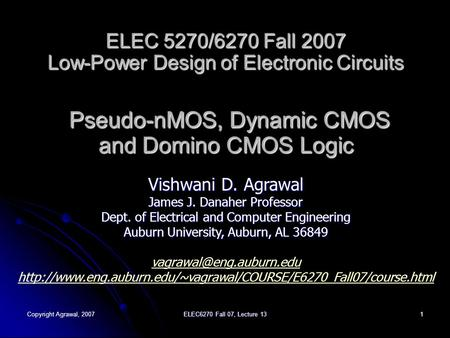 Copyright Agrawal, 2007 ELEC6270 Fall 07, Lecture 13 1 ELEC 5270/6270 Fall 2007 Low-Power Design of Electronic Circuits Pseudo-nMOS, Dynamic CMOS and Domino.