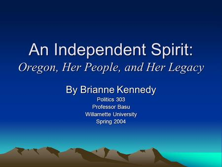 An Independent Spirit: Oregon, Her People, and Her Legacy By Brianne Kennedy Politics 303 Professor Basu Willamette University Spring 2004.