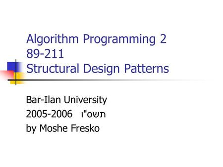 Algorithm Programming 2 89-211 Structural Design Patterns Bar-Ilan University 2005-2006 תשס  ו by Moshe Fresko.