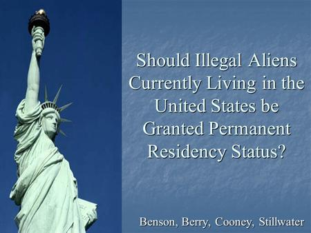 Should Illegal Aliens Currently Living in the United States be Granted Permanent Residency Status? Benson, Berry, Cooney, Stillwater.
