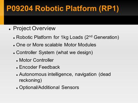 P09204 Robotic Platform (RP1)‏ Project Overview Robotic Platform for 1kg Loads (2 nd Generation)‏ One or More scalable Motor Modules Controller System.