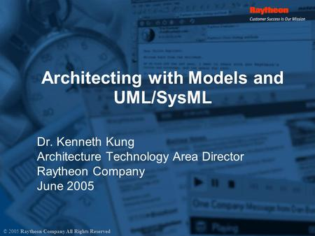 Architecting with Models and UML/SysML Dr. Kenneth Kung Architecture Technology Area Director Raytheon Company June 2005 © 2005 Raytheon Company All Rights.