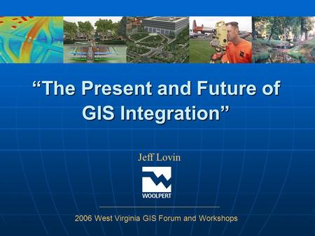 """The Present and Future of GIS Integration"" Jeff Lovin 2006 West Virginia GIS Forum and Workshops."