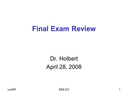 LectRFEEE 2021 Final Exam Review Dr. Holbert April 28, 2008.