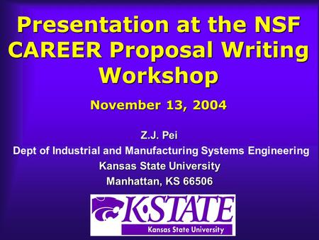Presentation at the NSF CAREER Proposal Writing Workshop November 13, 2004 Z.J. Pei Dept of Industrial and Manufacturing Systems Engineering Kansas State.