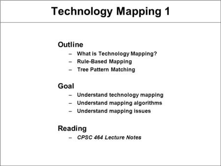 Technology Mapping 1 Outline –What is Technology Mapping? –Rule-Based Mapping –Tree Pattern Matching Goal –Understand technology mapping –Understand mapping.