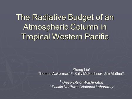 The Radiative Budget of an Atmospheric Column in Tropical Western Pacific Zheng Liu 1 Thomas Ackerman 1,2, Sally McFarlane 2, Jim Mather 2, University.