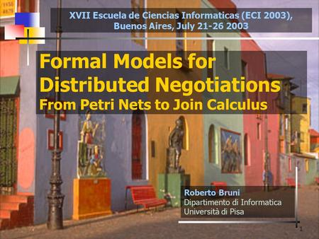 1 Formal Models for Distributed Negotiations From Petri Nets to Join Calculus Roberto Bruni Dipartimento di Informatica Università di Pisa XVII Escuela.