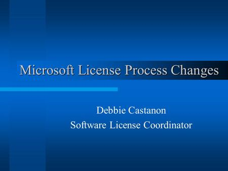 Microsoft License Process Changes Debbie Castanon Software License Coordinator.