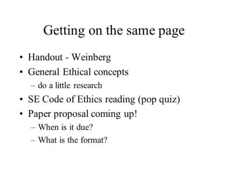Getting on the same page Handout - Weinberg General Ethical concepts –do a little research SE Code of Ethics reading (pop quiz) Paper proposal coming up!