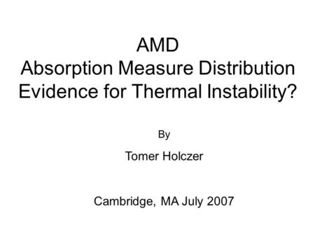 AMD Absorption Measure Distribution Evidence for Thermal Instability? By Tomer Holczer Cambridge, MA July 2007.