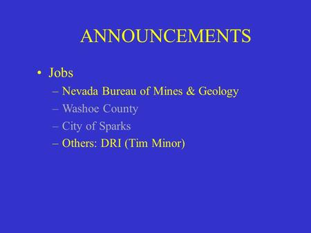 ANNOUNCEMENTS Jobs –Nevada Bureau of Mines & Geology –Washoe County –City of Sparks –Others: DRI (Tim Minor)