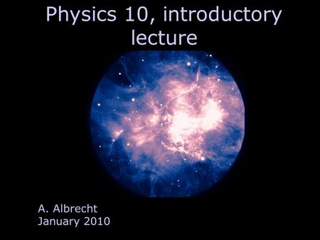 Physics 10, introductory lecture A. Albrecht January 2010.