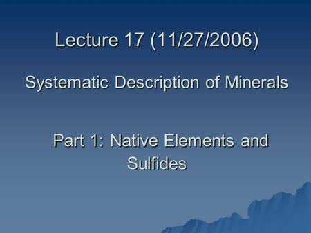 Lecture 17 (11/27/2006) Systematic Description of Minerals Part 1: Native Elements and Sulfides.