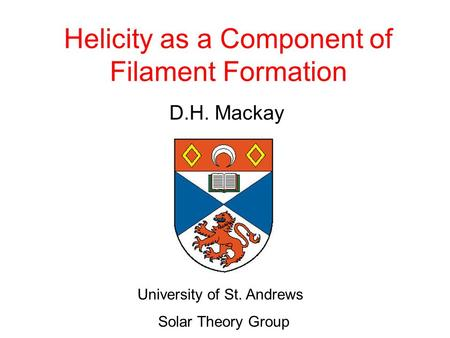 Helicity as a Component of Filament Formation D.H. Mackay University of St. Andrews Solar Theory Group.