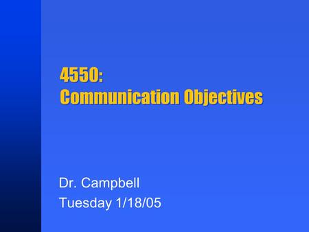 4550: Communication Objectives Dr. Campbell Tuesday 1/18/05.