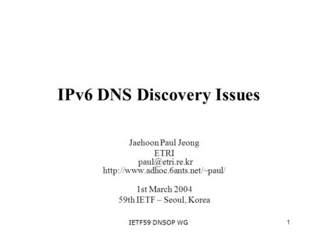 1IETF59 DNSOP WG IPv6 DNS Discovery Issues Jaehoon Paul Jeong ETRI  1st March 2004 59th IETF – Seoul,