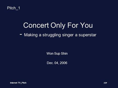 Internet TV_Pitch ITP Concert Only For You - Making a struggling singer a superstar Won Sup Shin Dec. 04, 2006 Pitch_1.